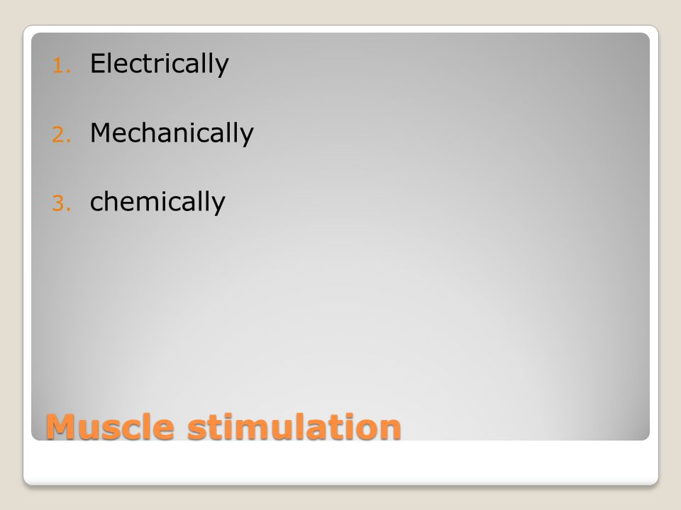 Muscle stimulation 1. Electrically 2. Mechanically 3. chemically