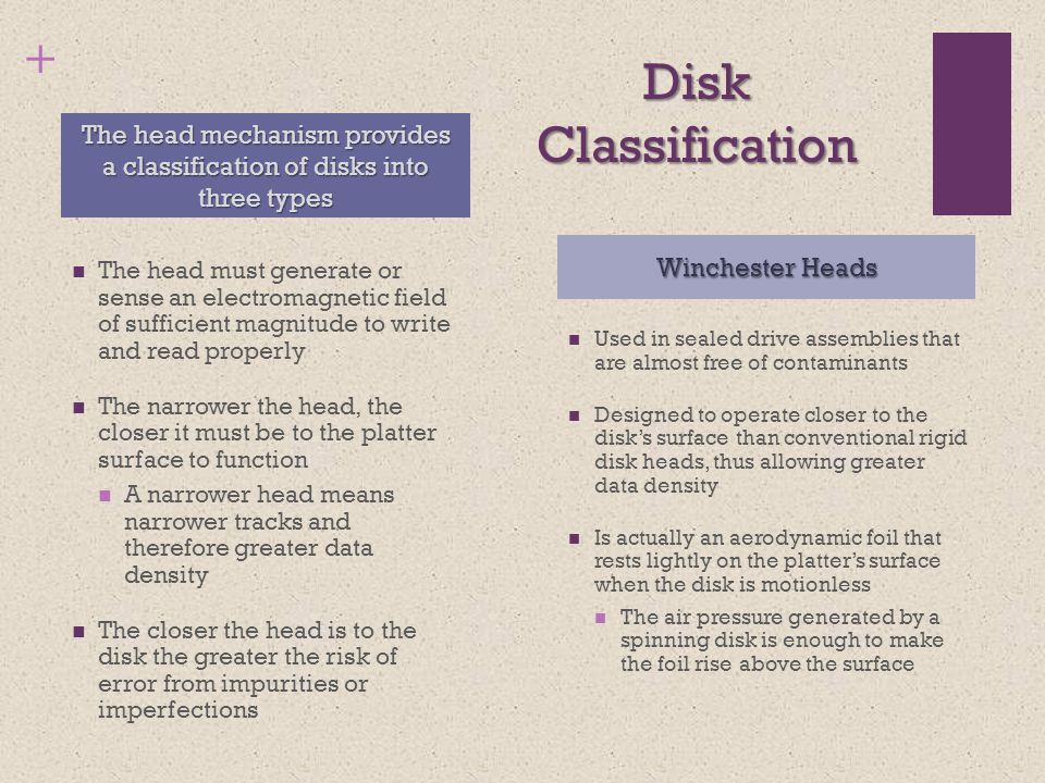+ Disk Classification The head must generate or sense an electromagnetic field of sufficient magnitude to write and read properly The narrower the head, the closer it must be to the platter surface to function A narrower head means narrower tracks and therefore greater data density The closer the head is to the disk the greater the risk of error from impurities or imperfections Used in sealed drive assemblies that are almost free of contaminants Designed to operate closer to the disk's surface than conventional rigid disk heads, thus allowing greater data density Is actually an aerodynamic foil that rests lightly on the platter's surface when the disk is motionless The air pressure generated by a spinning disk is enough to make the foil rise above the surface The head mechanism provides a classification of disks into three types Winchester Heads