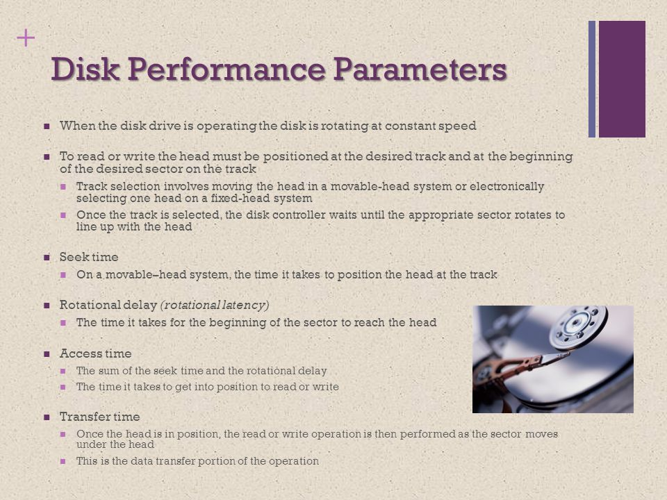 + Disk Performance Parameters When the disk drive is operating the disk is rotating at constant speed To read or write the head must be positioned at the desired track and at the beginning of the desired sector on the track Track selection involves moving the head in a movable-head system or electronically selecting one head on a fixed-head system Once the track is selected, the disk controller waits until the appropriate sector rotates to line up with the head Seek time On a movable–head system, the time it takes to position the head at the track Rotational delay (rotational latency) The time it takes for the beginning of the sector to reach the head Access time The sum of the seek time and the rotational delay The time it takes to get into position to read or write Transfer time Once the head is in position, the read or write operation is then performed as the sector moves under the head This is the data transfer portion of the operation