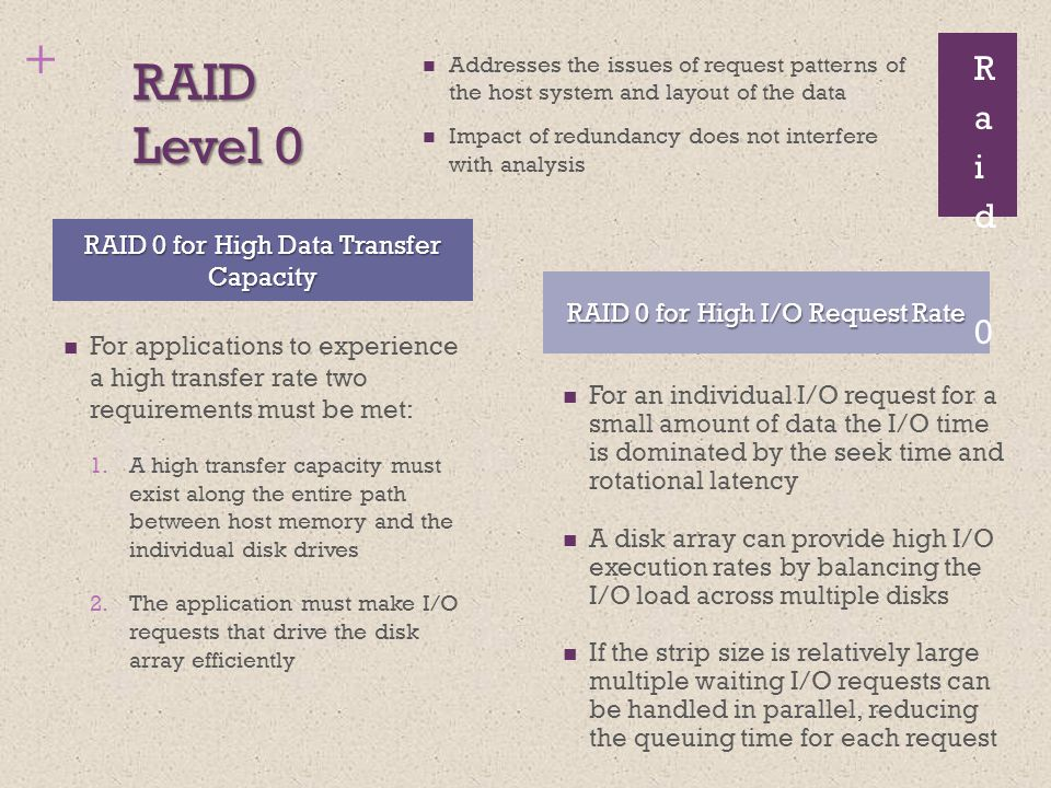+ RAID Level 0 For applications to experience a high transfer rate two requirements must be met: 1.A high transfer capacity must exist along the entire path between host memory and the individual disk drives 2.The application must make I/O requests that drive the disk array efficiently RAID 0 for High Data Transfer Capacity RAID 0 for High I/O Request Rate Addresses the issues of request patterns of the host system and layout of the data Impact of redundancy does not interfere with analysis For an individual I/O request for a small amount of data the I/O time is dominated by the seek time and rotational latency A disk array can provide high I/O execution rates by balancing the I/O load across multiple disks If the strip size is relatively large multiple waiting I/O requests can be handled in parallel, reducing the queuing time for each request