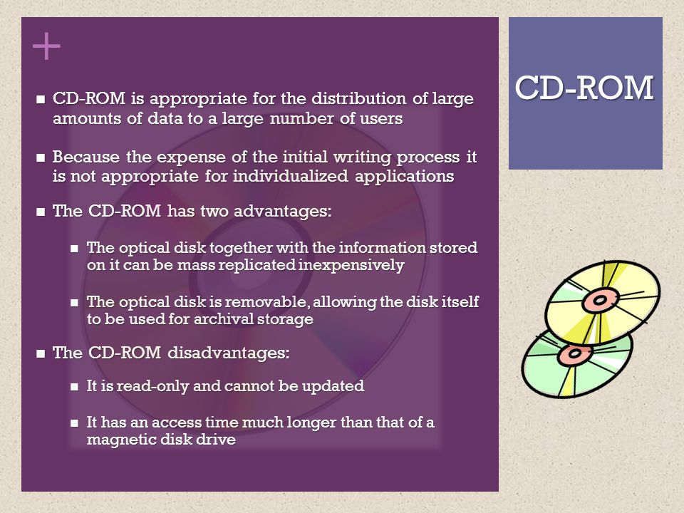 + CD-ROM is appropriate for the distribution of large amounts of data to a large number of users CD-ROM is appropriate for the distribution of large amounts of data to a large number of users Because the expense of the initial writing process it is not appropriate for individualized applications Because the expense of the initial writing process it is not appropriate for individualized applications The CD-ROM has two advantages: The CD-ROM has two advantages: The optical disk together with the information stored on it can be mass replicated inexpensively The optical disk together with the information stored on it can be mass replicated inexpensively The optical disk is removable, allowing the disk itself to be used for archival storage The optical disk is removable, allowing the disk itself to be used for archival storage The CD-ROM disadvantages: The CD-ROM disadvantages: It is read-only and cannot be updated It is read-only and cannot be updated It has an access time much longer than that of a magnetic disk drive It has an access time much longer than that of a magnetic disk drive CD-ROM