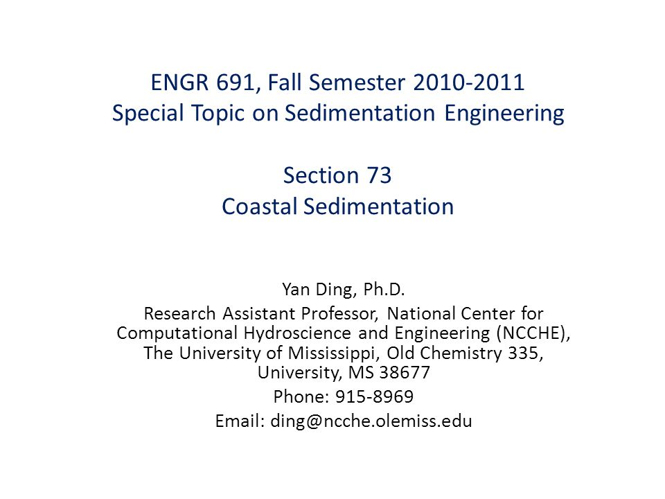 ENGR 691, Fall Semester 2010-2011 Special Topic on Sedimentation Engineering Section 73 Coastal Sedimentation Yan Ding, Ph.D. Research Assistant Profe