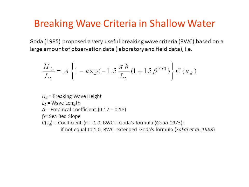 Breaking Wave Criteria in Shallow Water H b = Breaking Wave Height L 0 = Wave Length A = Empirical Coefficient (0.12 – 0.18)  = Sea Bed Slope C(ε d )