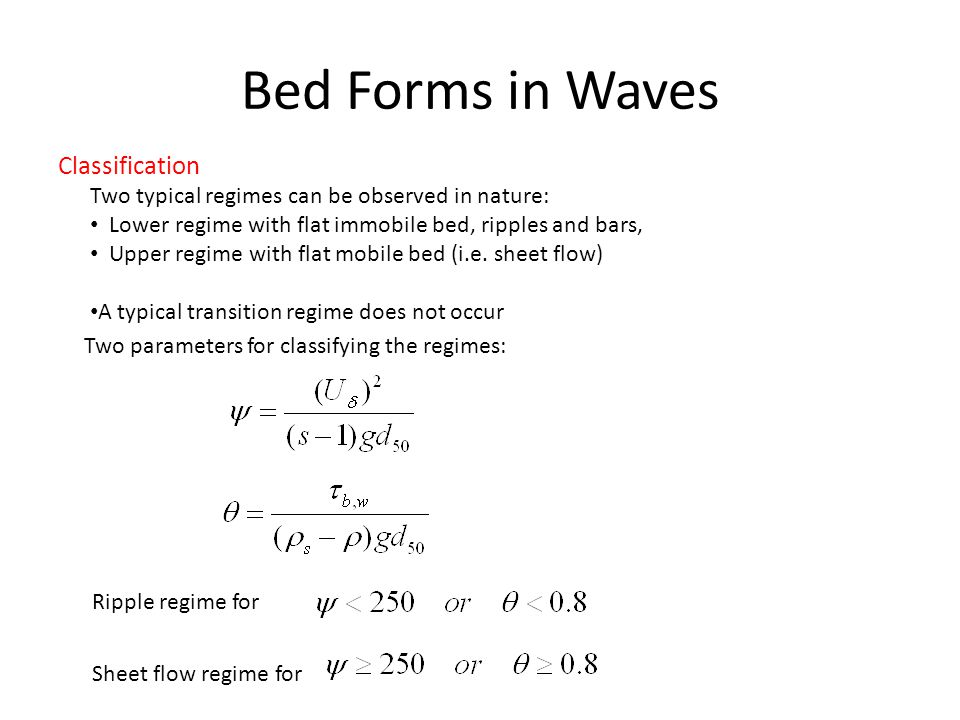 Bed Forms in Waves Classification Two typical regimes can be observed in nature: Lower regime with flat immobile bed, ripples and bars, Upper regime w