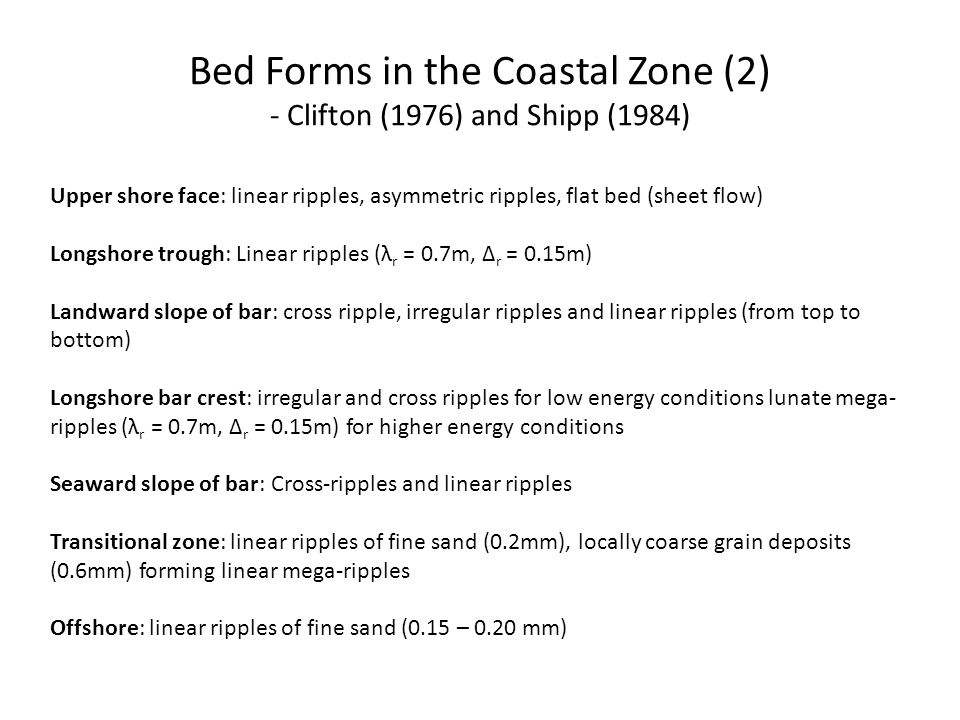 Bed Forms in the Coastal Zone (2) - Clifton (1976) and Shipp (1984) Upper shore face: linear ripples, asymmetric ripples, flat bed (sheet flow) Longsh