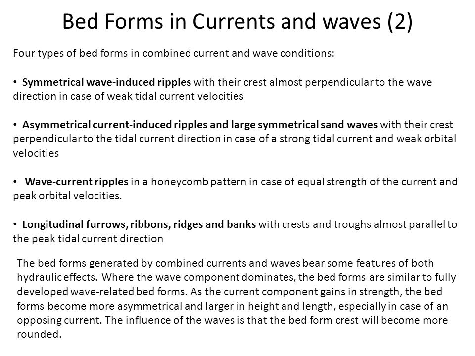 Bed Forms in Currents and waves (2) Four types of bed forms in combined current and wave conditions: Symmetrical wave-induced ripples with their crest