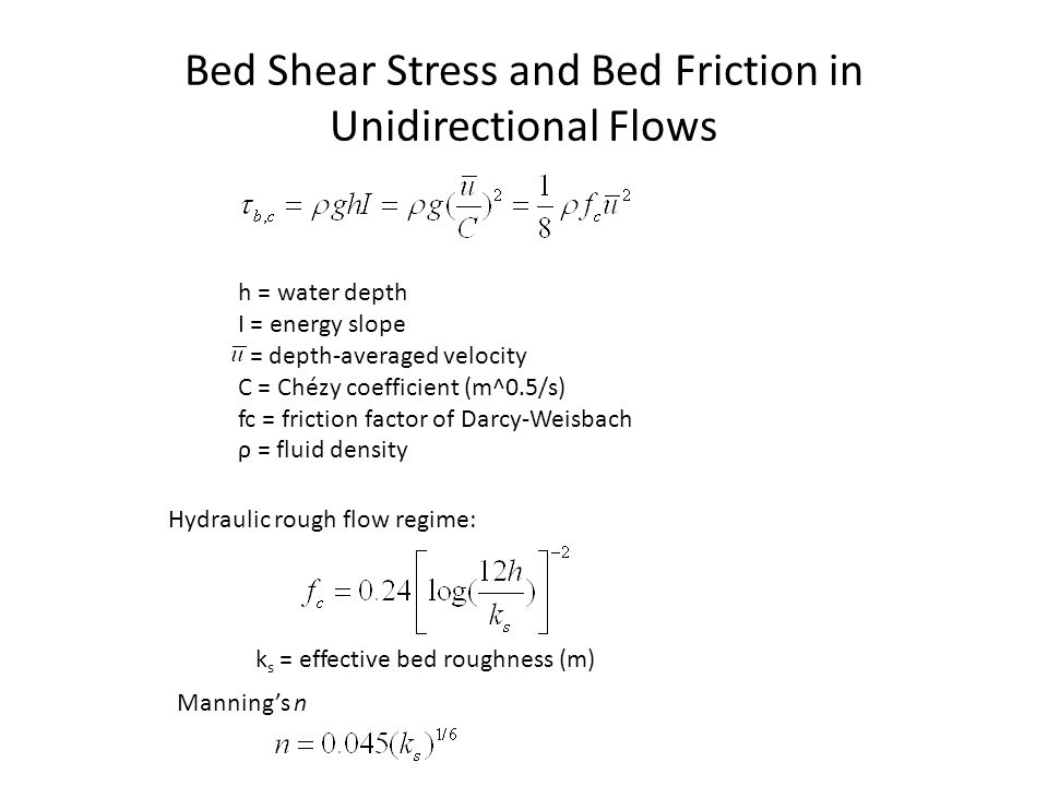 Bed Shear Stress and Bed Friction in Unidirectional Flows h = water depth I = energy slope = depth-averaged velocity C = Chézy coefficient (m^0.5/s) f