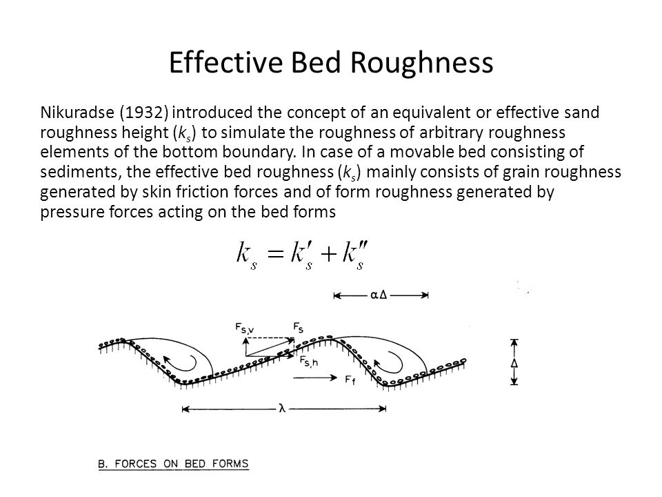 Effective Bed Roughness Nikuradse (1932) introduced the concept of an equivalent or effective sand roughness height (k s ) to simulate the roughness o