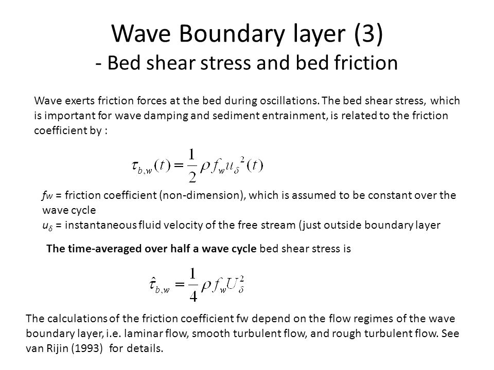 Bed Shear Stress and Bed Friction in Unidirectional Flows h = water depth I = energy slope = depth-averaged velocity C = Chézy coefficient (m^0.5/s) fc = friction factor of Darcy-Weisbach ρ = fluid density Hydraulic rough flow regime: k s = effective bed roughness (m) Manning's n