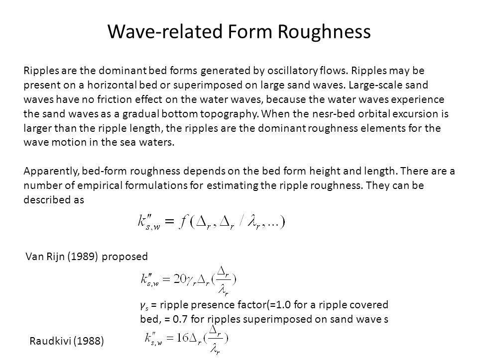 Wave-related Form Roughness Ripples are the dominant bed forms generated by oscillatory flows. Ripples may be present on a horizontal bed or superimpo