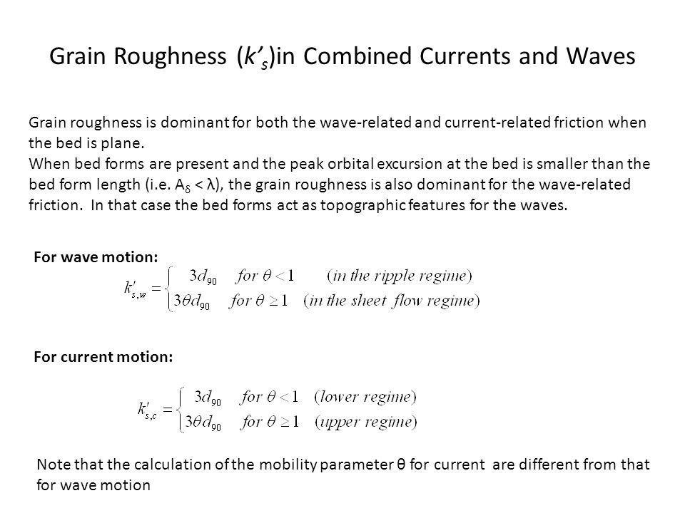 Grain Roughness (k' s )in Combined Currents and Waves Grain roughness is dominant for both the wave-related and current-related friction when the bed
