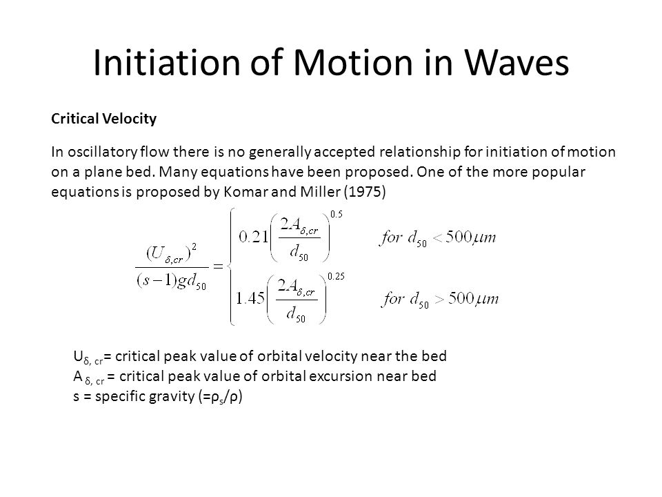 Initiation of Motion in Waves Critical Velocity In oscillatory flow there is no generally accepted relationship for initiation of motion on a plane be