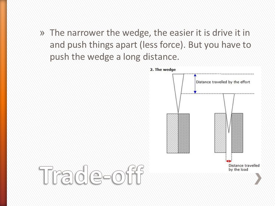 » You can determine the ideal mechanical advantage of wedge by dividing the length of the wedge by its width Ideal Mechanical Advantage = Length of the wedge Width Ideal Mechanical Advantage = 10 ft = 3.33 3 ft This wedge increase the force exerted on the object by 3.33 times.