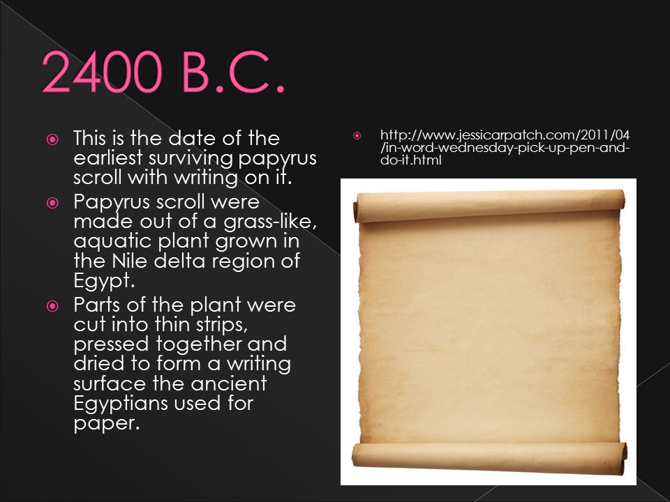  This is the date of the earliest surviving papyrus scroll with writing on it.  Papyrus scroll were made out of a grass-like, aquatic plant grown in