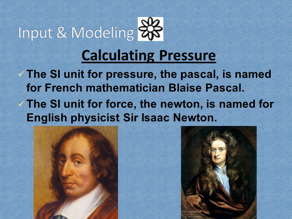 Calculating Pressure The SI unit for pressure, the pascal, is named for French mathematician Blaise Pascal. The SI unit for force, the newton, is name