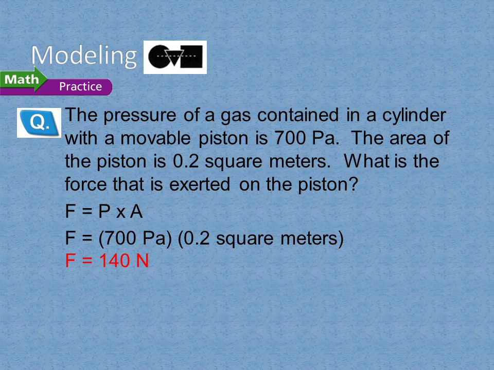 The pressure of a gas contained in a cylinder with a movable piston is 700 Pa. The area of the piston is 0.2 square meters. What is the force that is