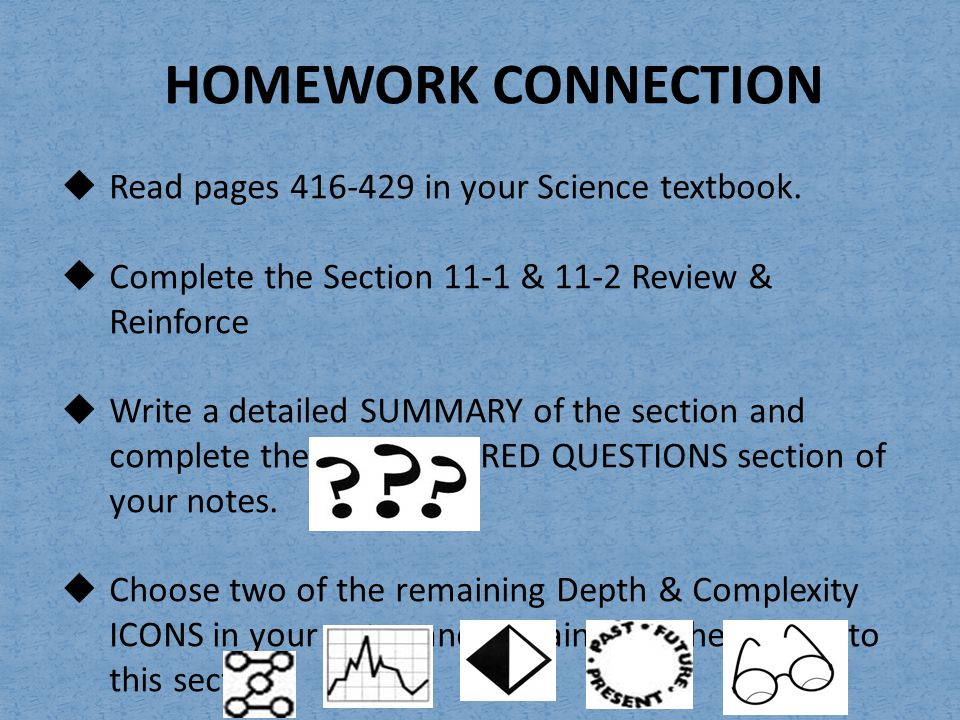 HOMEWORK CONNECTION  Read pages 416-429 in your Science textbook.  Complete the Section 11-1 & 11-2 Review & Reinforce  Write a detailed SUMMARY of