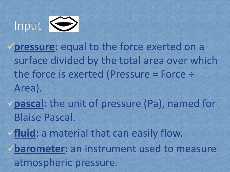 pressure: equal to the force exerted on a surface divided by the total area over which the force is exerted (Pressure = Force ÷ Area). pascal: the uni