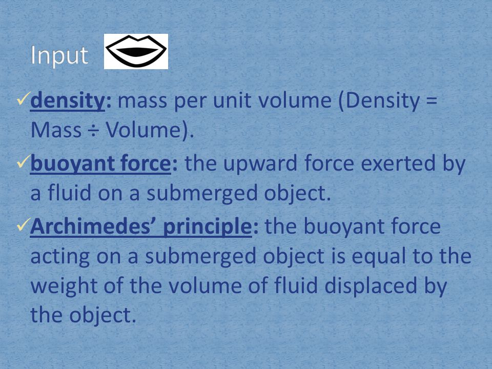 density: mass per unit volume (Density = Mass ÷ Volume). buoyant force: the upward force exerted by a fluid on a submerged object. Archimedes' princip