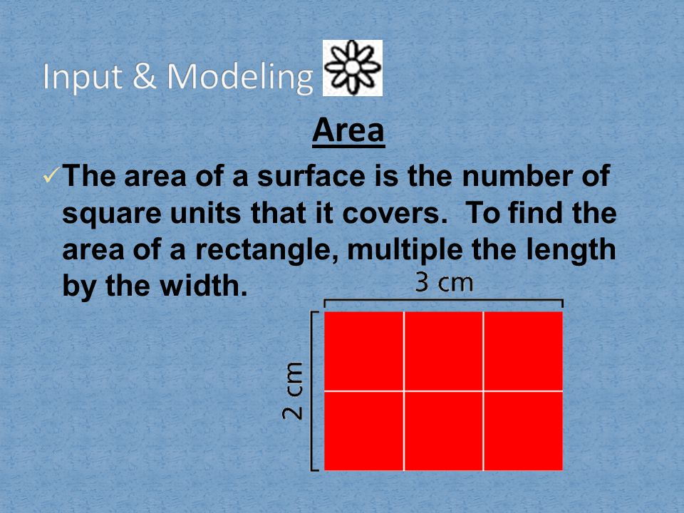 Area The area of a surface is the number of square units that it covers. To find the area of a rectangle, multiple the length by the width.