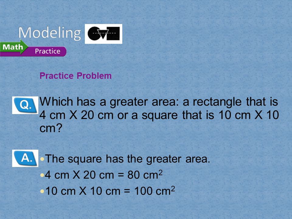 Practice Problem Which has a greater area: a rectangle that is 4 cm X 20 cm or a square that is 10 cm X 10 cm? The square has the greater area. 4 cm X
