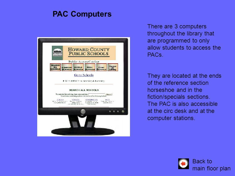 There are 3 computers throughout the library that are programmed to only allow students to access the PACs. They are located at the ends of the refere