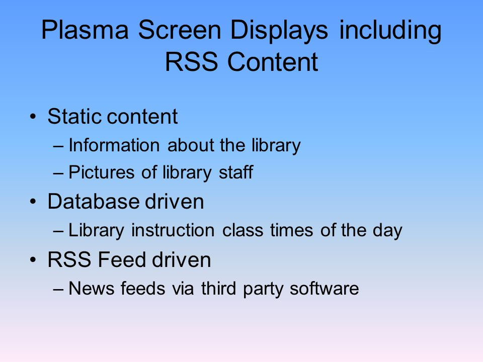 Plasma Screen Displays including RSS Content Static content –Information about the library –Pictures of library staff Database driven –Library instruction class times of the day RSS Feed driven –News feeds via third party software