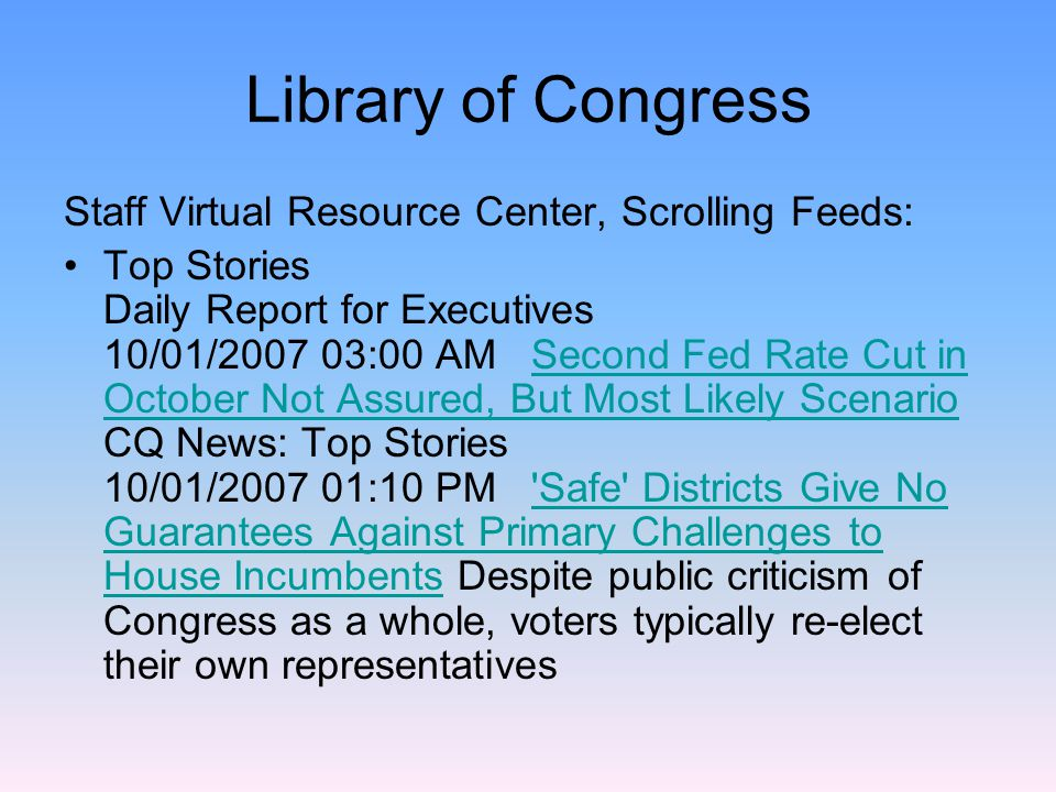 Staff Virtual Resource Center, Scrolling Feeds: Top Stories Daily Report for Executives 10/01/2007 03:00 AM Second Fed Rate Cut in October Not Assured, But Most Likely Scenario CQ News: Top Stories 10/01/2007 01:10 PM Safe Districts Give No Guarantees Against Primary Challenges to House Incumbents Despite public criticism of Congress as a whole, voters typically re-elect their own representativesSecond Fed Rate Cut in October Not Assured, But Most Likely Scenario Safe Districts Give No Guarantees Against Primary Challenges to House Incumbents
