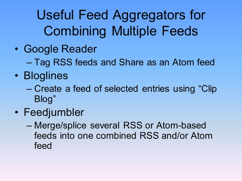 Useful Feed Aggregators for Combining Multiple Feeds Google Reader –Tag RSS feeds and Share as an Atom feed Bloglines –Create a feed of selected entries using Clip Blog Feedjumbler –Merge/splice several RSS or Atom-based feeds into one combined RSS and/or Atom feed