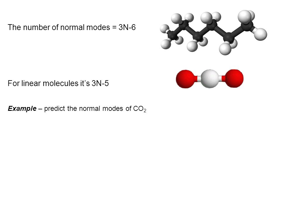 Example – predict the normal modes of CO 2 The number of normal modes = 3N-6 For linear molecules it's 3N-5