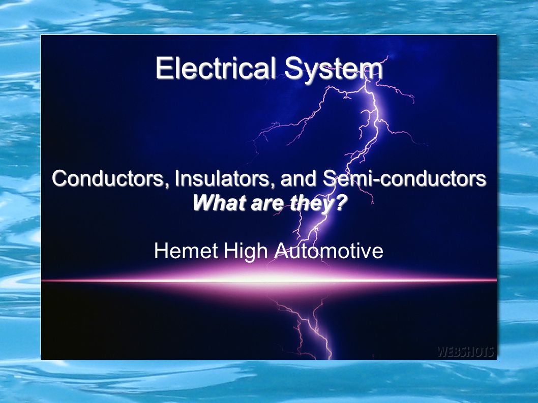 Electrical System Conductors, Insulators, and Semi-conductors What are they? Hemet High Automotive