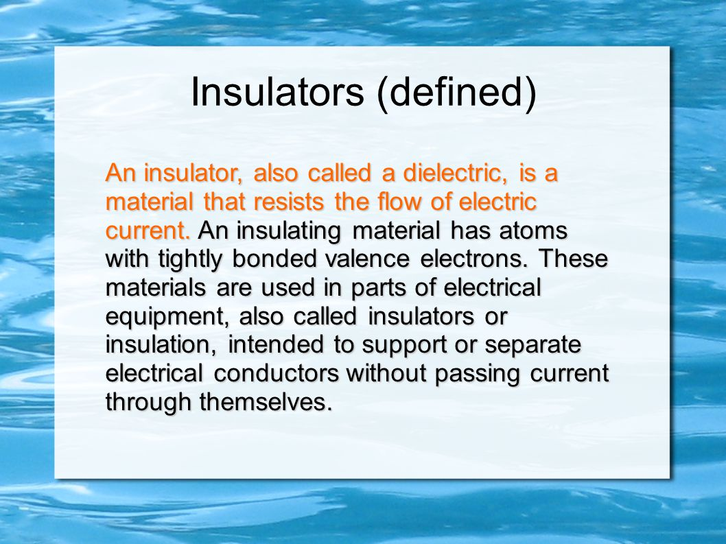 Insulators (defined) An insulator, also called a dielectric, is a material that resists the flow of electric current. An insulating material has atoms