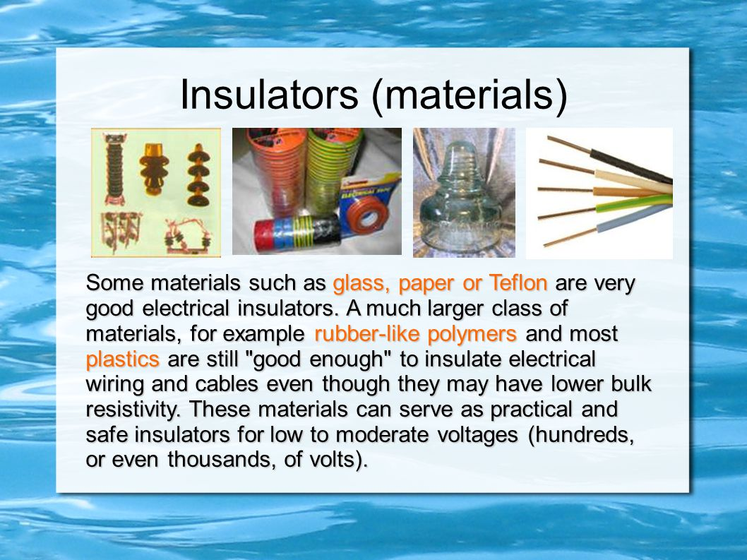 Insulators (materials) Some materials such as glass, paper or Teflon are very good electrical insulators.