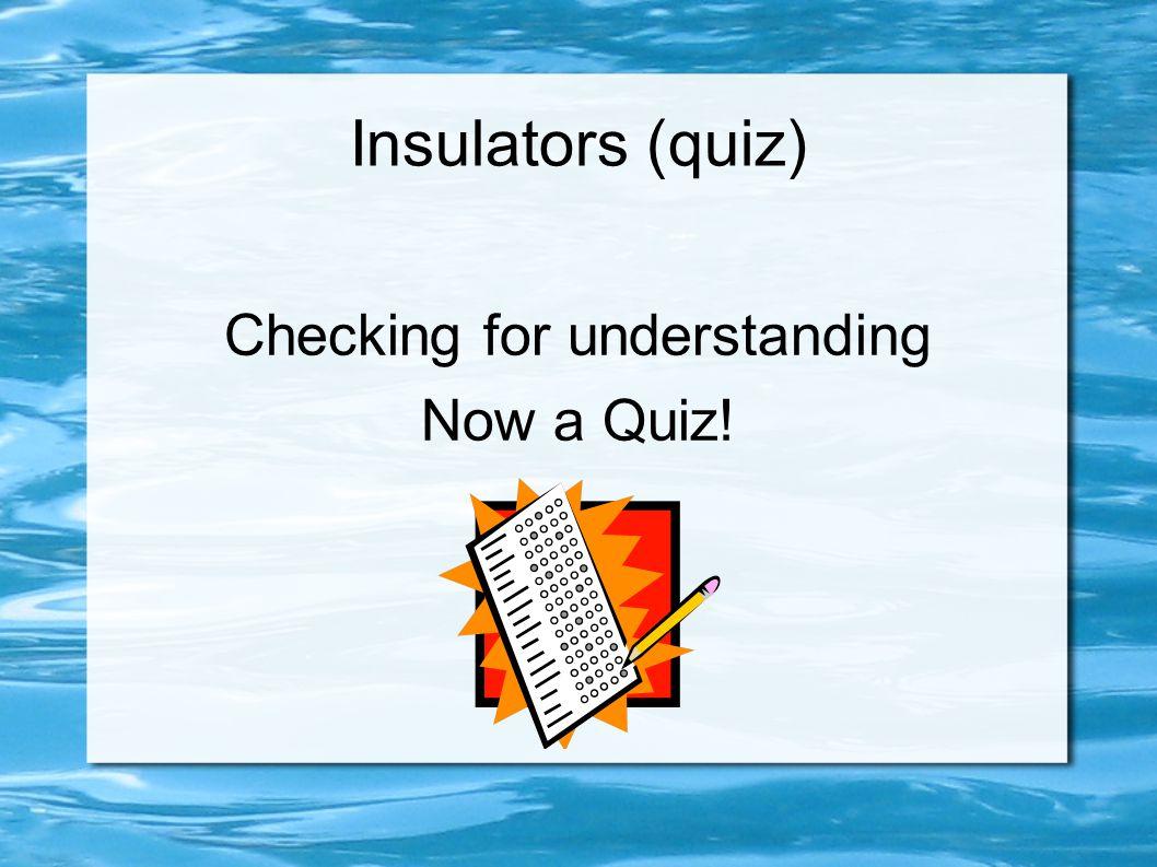 Insulators (quiz) Checking for understanding Now a Quiz!