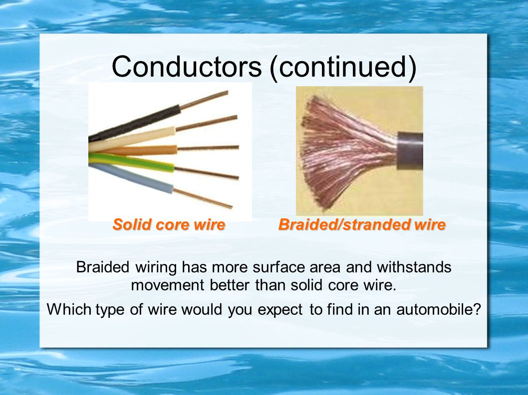 Conductors (continued) Braided wiring has more surface area and withstands movement better than solid core wire. Which type of wire would you expect t