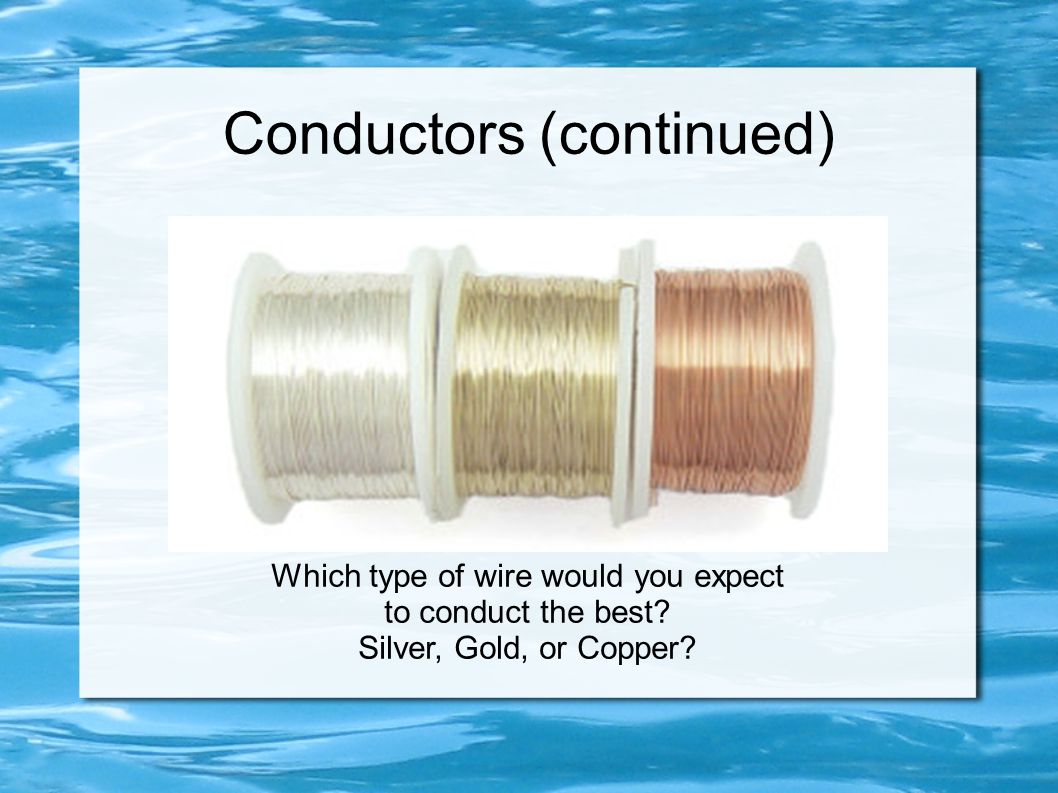 Conductors (continued) Which type of wire would you expect to conduct the best? Silver, Gold, or Copper?