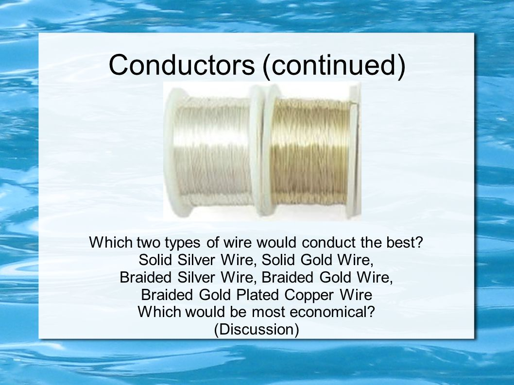 Conductors (continued) Which two types of wire would conduct the best.