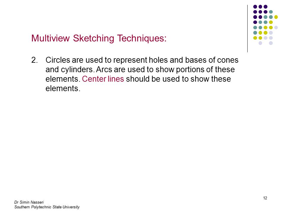 Dr Simin Nasseri Southern Polytechnic State University 12 Multiview Sketching Techniques: 2.Circles are used to represent holes and bases of cones and cylinders.