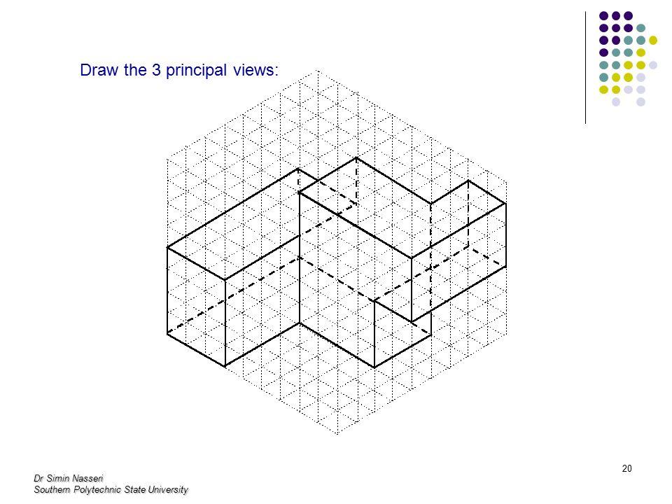 Dr Simin Nasseri Southern Polytechnic State University 20 Draw the 3 principal views:
