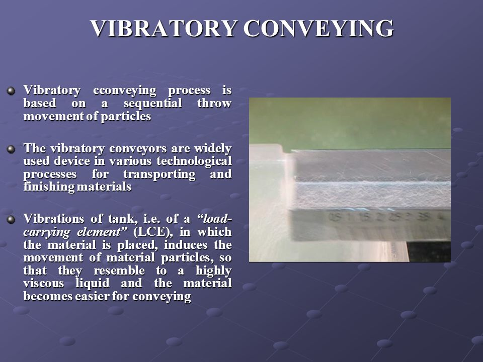 VIBRATORY CONVEYING Vibratory cconveying process is based on a sequential throw movement of particles The vibratory conveyors are widely used device in various technological processes for transporting and finishing materials Vibrations of tank, i.e.