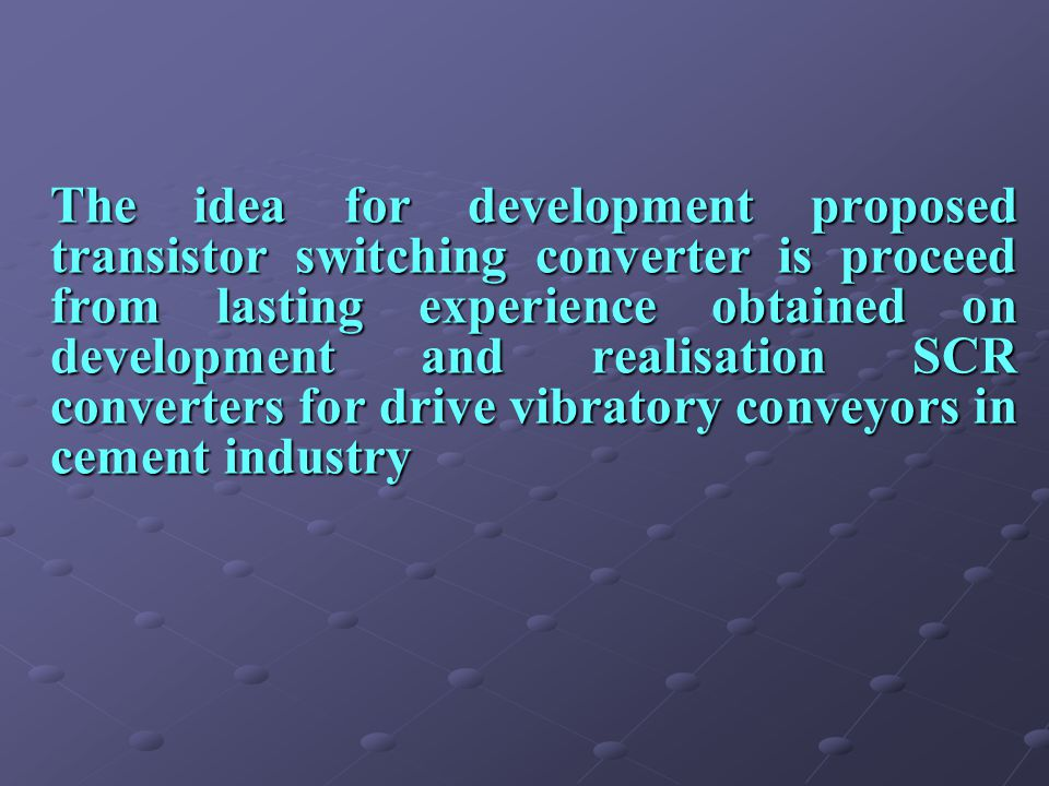The idea for development proposed transistor switching converter is proceed from lasting experience obtained on development and realisation SCR converters for drive vibratory conveyors in cement industry