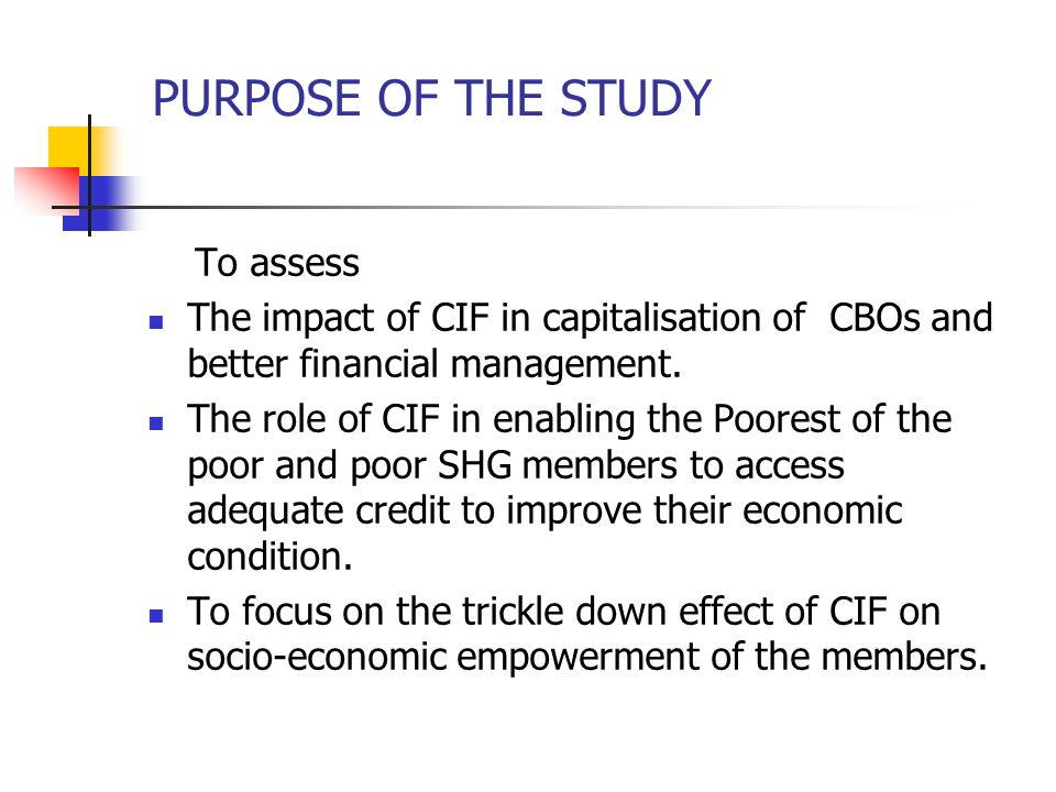 HYPOTHESES Impact of CIF on CBOs CIF as a major contributing factor for capitalization in CBOs, capitalization is the result of better management of CIF CIF is instrumental in leveraging bank funds and achieving self-sufficiency for CBOs CIF has a great role in institution building CIF as a catalyst New micro finance interventions could not have been possible without CIF Impact of CIF on Members.