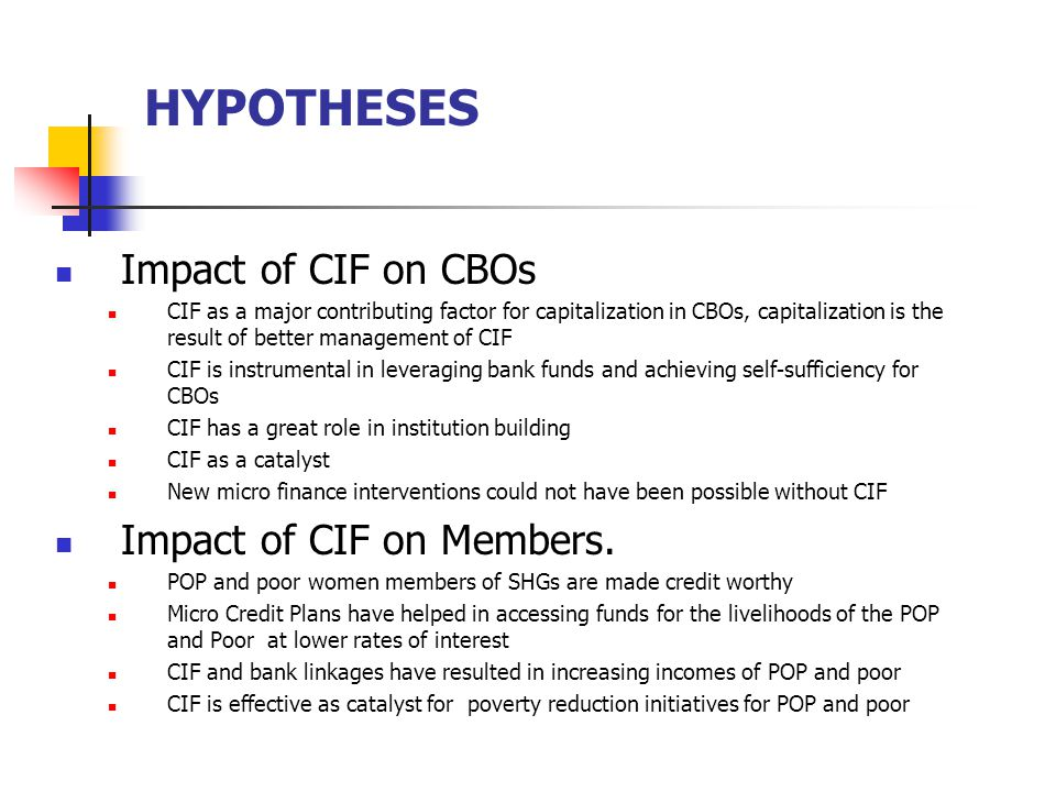 HYPOTHESES The Study also aimed at exploring: Common use/purposes of loans by members Similarities and critical differences in the utilisation of loans with specific reference to source of funds Changes in the process of administration of CIF