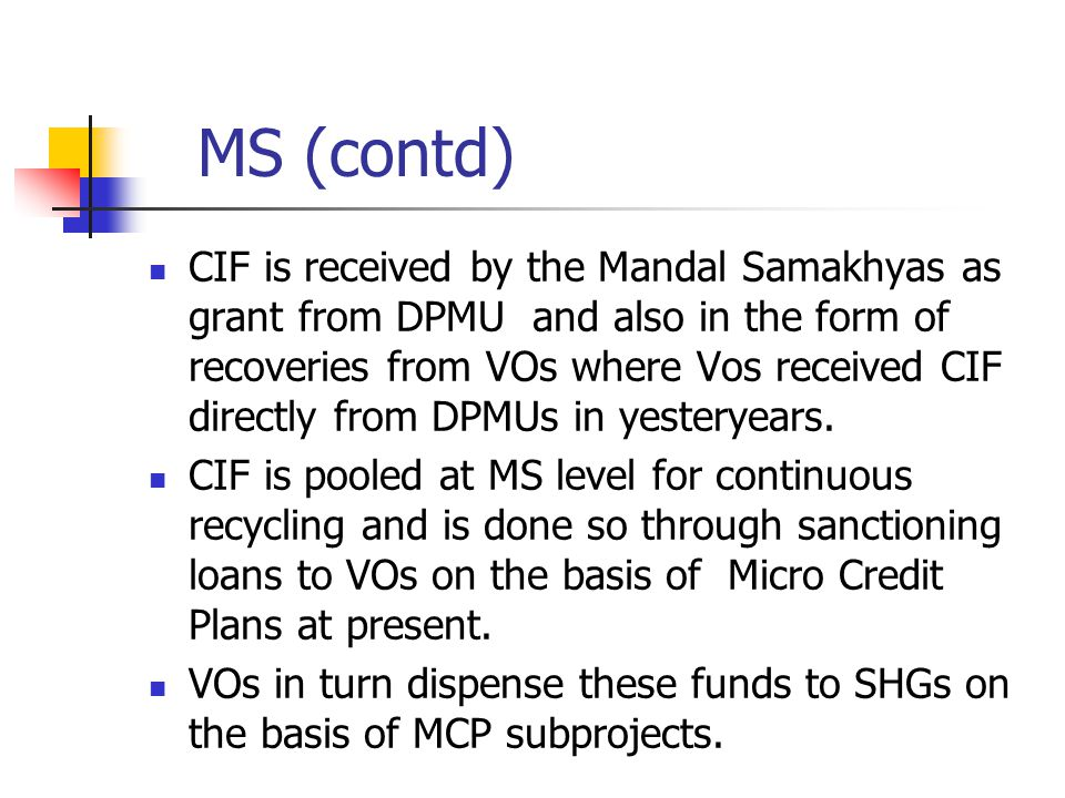 MS (contd) CIF is received by the Mandal Samakhyas as grant from DPMU and also in the form of recoveries from VOs where Vos received CIF directly from DPMUs in yesteryears.