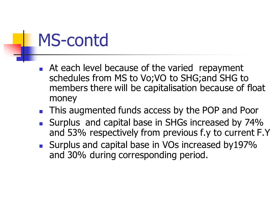 MS-contd At each level because of the varied repayment schedules from MS to Vo;VO to SHG;and SHG to members there will be capitalisation because of float money This augmented funds access by the POP and Poor Surplus and capital base in SHGs increased by 74% and 53% respectively from previous f.y to current F.Y Surplus and capital base in VOs increased by197% and 30% during corresponding period.