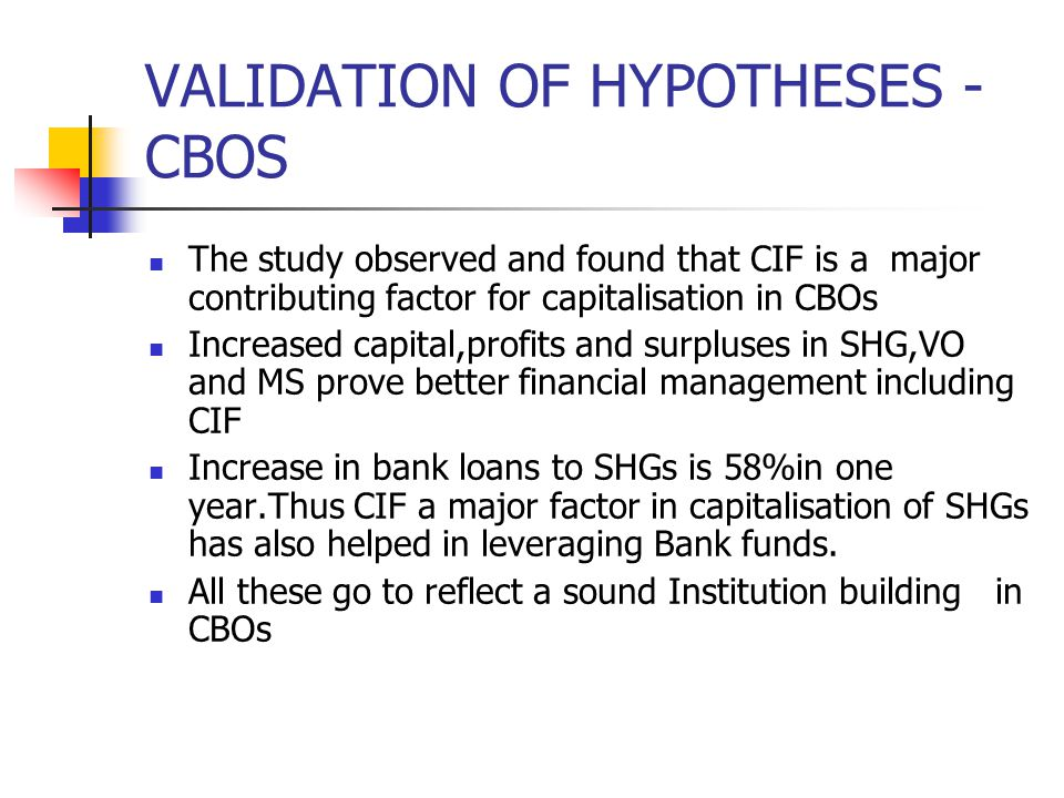 VALIDATION OF HYPOTHESES - CBOS The study observed and found that CIF is a major contributing factor for capitalisation in CBOs Increased capital,profits and surpluses in SHG,VO and MS prove better financial management including CIF Increase in bank loans to SHGs is 58%in one year.Thus CIF a major factor in capitalisation of SHGs has also helped in leveraging Bank funds.