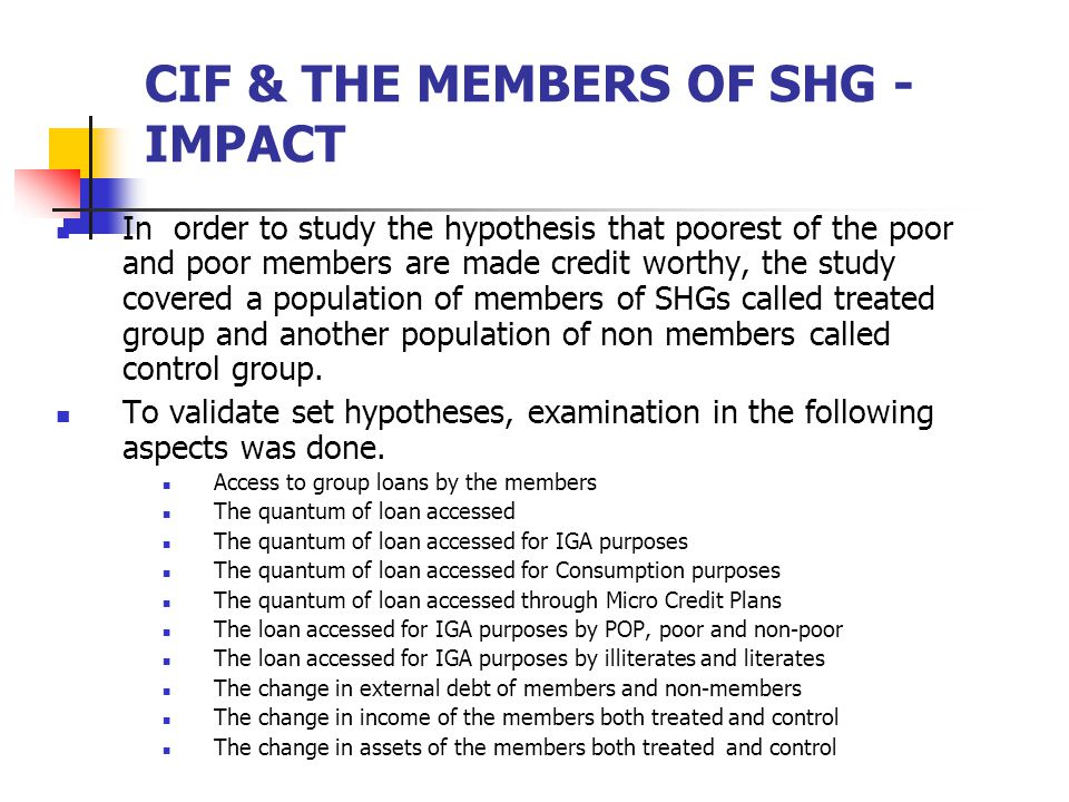 CIF & THE MEMBERS OF SHG - IMPACT In order to study the hypothesis that poorest of the poor and poor members are made credit worthy, the study covered a population of members of SHGs called treated group and another population of non members called control group.