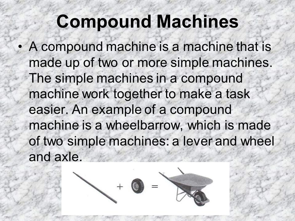 Compound Machines A compound machine is a machine that is made up of two or more simple machines.