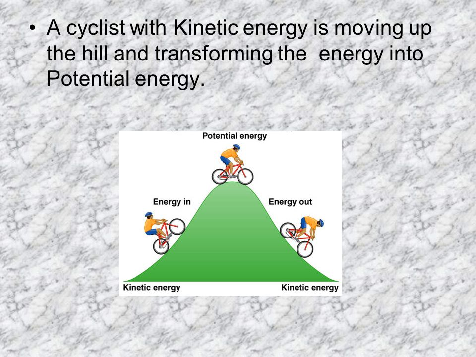 A cyclist with Kinetic energy is moving up the hill and transforming the energy into Potential energy.