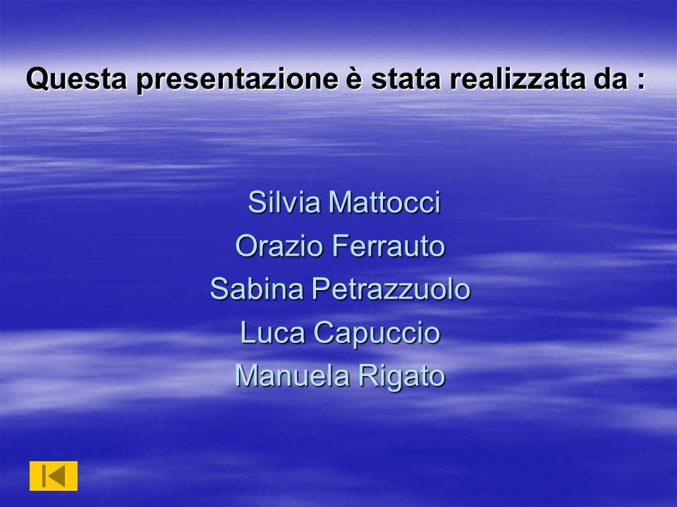 Silvia Mattocci Silvia Mattocci Orazio Ferrauto Sabina Petrazzuolo Luca Capuccio Manuela Rigato Questa presentazione è stata realizzata da :